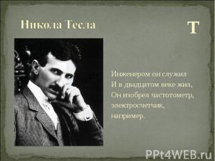 Т Т Инженером он служил И в двадцатом веке жил, Он изобрел частотометр, электрос