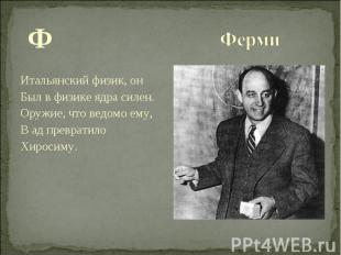 Ф Ф Итальянский физик, он Был в физике ядра силен. Оружие, что ведомо ему, В ад