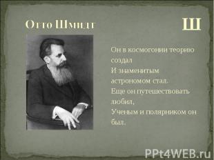 Ш Ш Он в космогонии теорию создал И знаменитым астрономом стал. Еще он путешеств