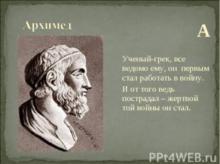 А Ученый-грек, все ведомо ему, он первым стал работать в войну. И от того ведь п