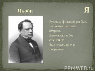 Я Я Русским физиком он был, Гальванопластику открыл. Еще скажу я без сомненья: Б
