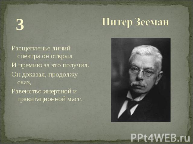 З З Расщепленье линий спектра он открыл И премию за это получил. Он доказал, продолжу сказ, Равенство инертной и гравитационной масс.