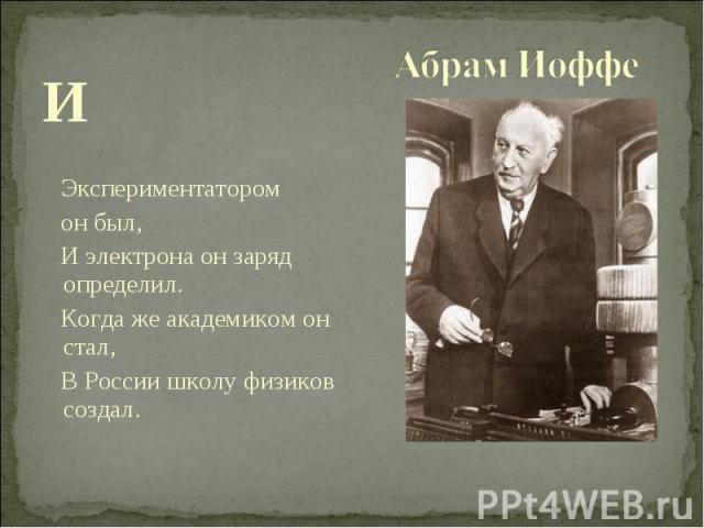 И Экспериментатором он был, И электрона он заряд определил. Когда же академиком он стал, В России школу физиков создал.