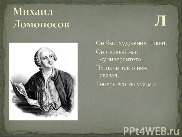 Л Л Он был художник и поэт, Он первый наш «университет». Пушкин так о нем сказал, Теперь его ты угадал.