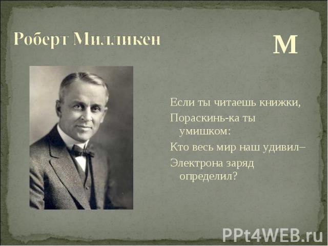 М М Если ты читаешь книжки, Пораскинь-ка ты умишком: Кто весь мир наш удивил– Электрона заряд определил?