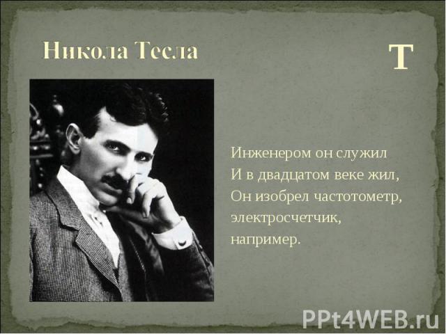 Т Т Инженером он служил И в двадцатом веке жил, Он изобрел частотометр, электросчетчик, например.