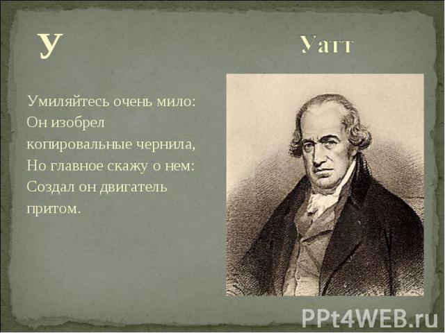 У У Умиляйтесь очень мило: Он изобрел копировальные чернила, Но главное скажу о нем: Создал он двигатель притом.