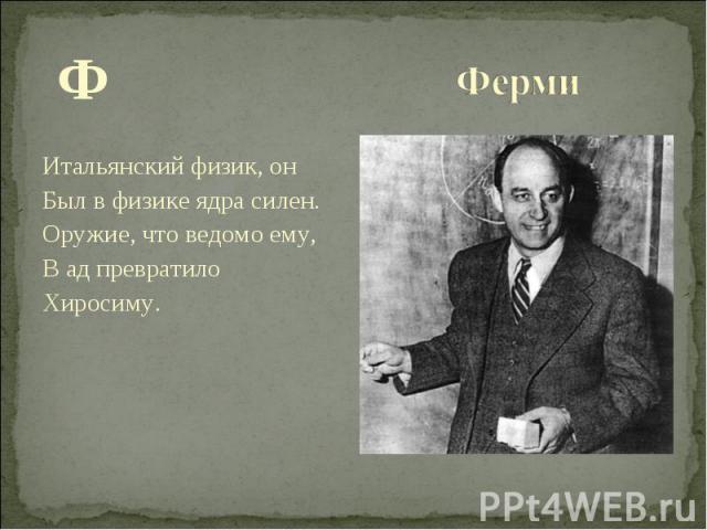 Ф Ф Итальянский физик, он Был в физике ядра силен. Оружие, что ведомо ему, В ад превратило Хиросиму.