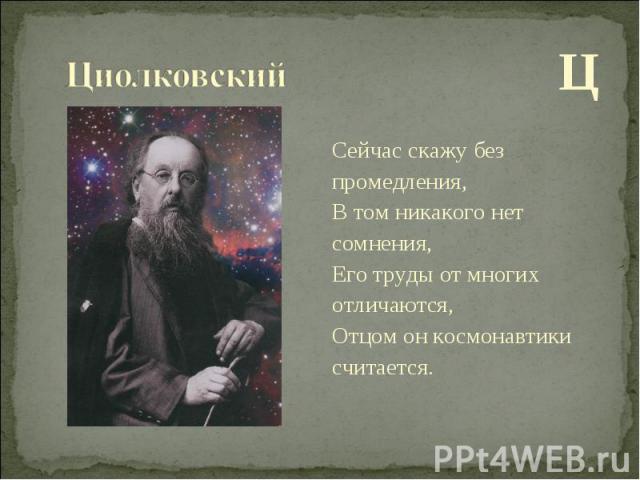 Ц Ц Сейчас скажу без промедления, В том никакого нет сомнения, Его труды от многих отличаются, Отцом он космонавтики считается.