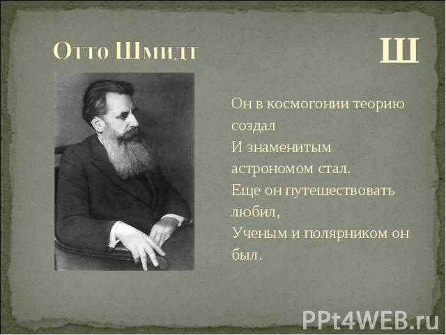 Ш Ш Он в космогонии теорию создал И знаменитым астрономом стал. Еще он путешествовать любил, Ученым и полярником он был.