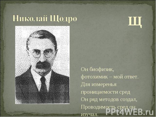 Щ Щ Он биофизик, фотохимик – мой ответ. Для измеренья проницаемости сред Он ряд методов создал, Проводимость сред он изучал.