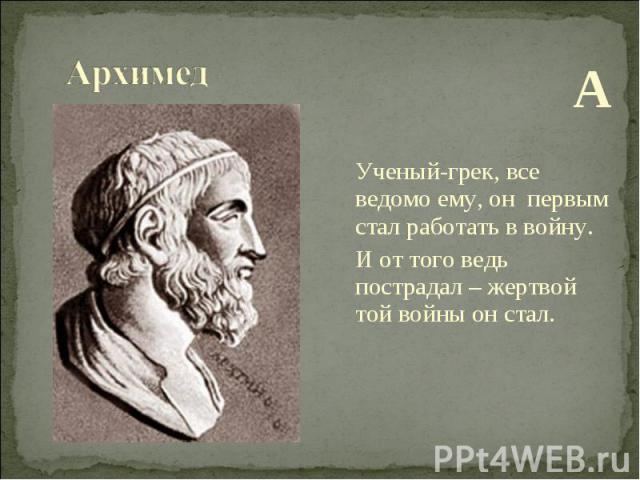 А Ученый-грек, все ведомо ему, он первым стал работать в войну. И от того ведь пострадал – жертвой той войны он стал.