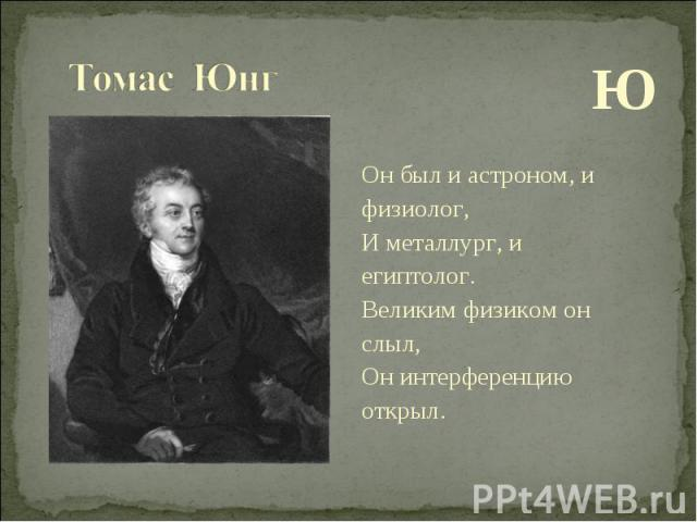 Ю Он был и астроном, и физиолог, И металлург, и египтолог. Великим физиком он слыл, Он интерференцию открыл.