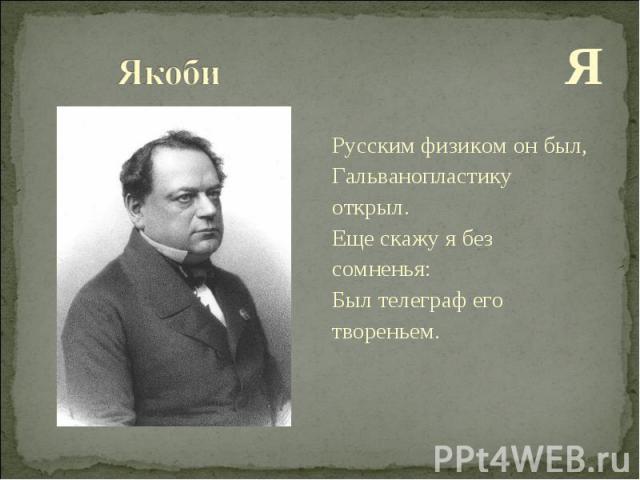 Я Я Русским физиком он был, Гальванопластику открыл. Еще скажу я без сомненья: Был телеграф его твореньем.