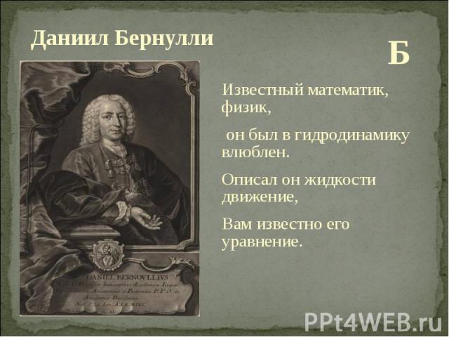 Б Б Известный математик, физик, он был в гидродинамику влюблен. Описал он жидкости движение, Вам известно его уравнение.
