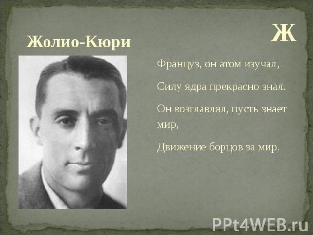 Ж Ж Француз, он атом изучал, Силу ядра прекрасно знал. Он возглавлял, пусть знает мир, Движение борцов за мир.
