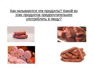 Как называются эти продукты? Какой из этих продуктов предпочтительнее употреблят