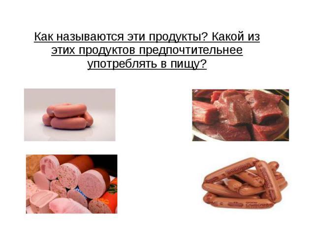 Как называются эти продукты? Какой из этих продуктов предпочтительнее употреблять в пищу?