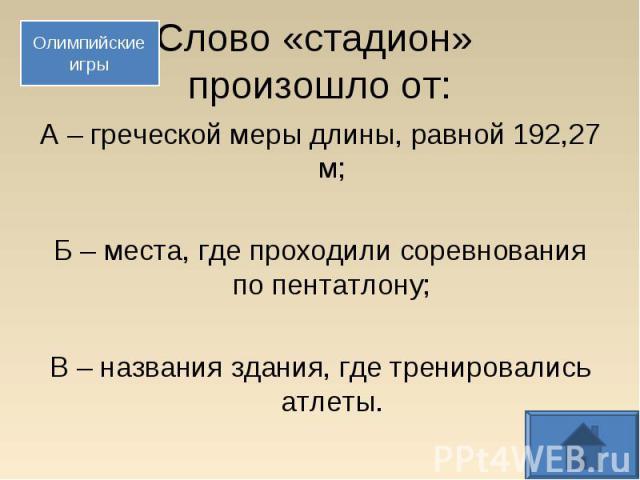 А – греческой меры длины, равной 192,27 м; А – греческой меры длины, равной 192,27 м; Б – места, где проходили соревнования по пентатлону; В – названия здания, где тренировались атлеты.