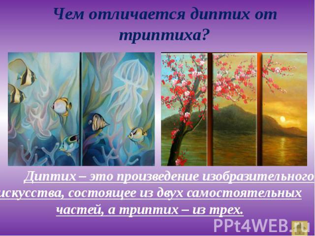 Диптих – это произведение изобразительного искусства, состоящее из двух самостоятельных частей, а триптих – из трех. Диптих – это произведение изобразительного искусства, состоящее из двух самостоятельных частей, а триптих – из трех.