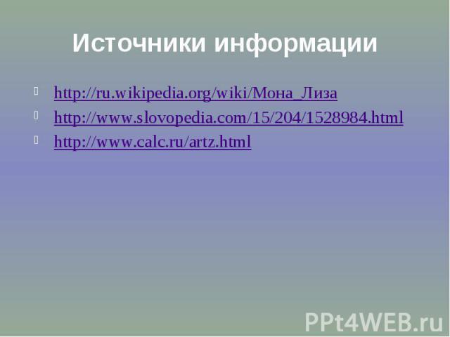 Источники информации http://ru.wikipedia.org/wiki/Мона_Лиза http://www.slovopedia.com/15/204/1528984.html http://www.calc.ru/artz.html