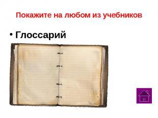 Покажите на любом из учебников Глоссарий