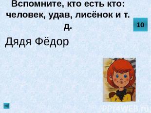 Вспомните, кто есть кто: человек, удав, лисёнок и т. д. Дядя Фёдор