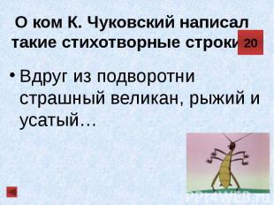 О ком К. Чуковский написал такие стихотворные строки? Вдруг из подворотни страшн