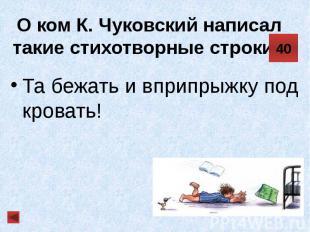 О ком К. Чуковский написал такие стихотворные строки? Та бежать и вприпрыжку под
