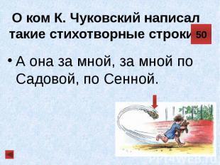 О ком К. Чуковский написал такие стихотворные строки? А она за мной, за мной по