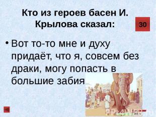 Кто из героев басен И. Крылова сказал: Вот то-то мне и духу придаёт, что я, совс