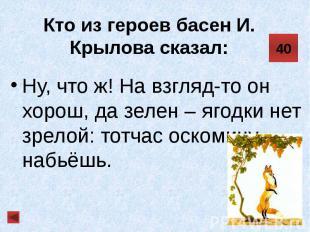 Кто из героев басен И. Крылова сказал: Ну, что ж! На взгляд-то он хорош, да зеле