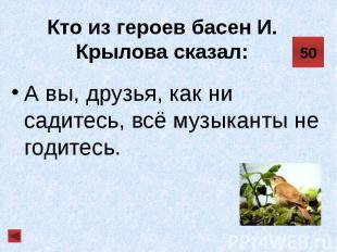 Кто из героев басен И. Крылова сказал: А вы, друзья, как ни садитесь, всё музыка
