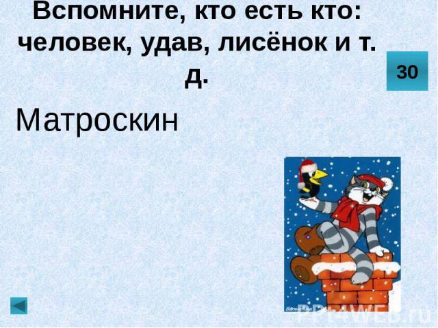 Вспомните, кто есть кто: человек, удав, лисёнок и т. д. Матроскин