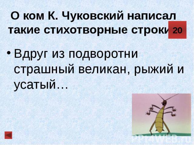 О ком К. Чуковский написал такие стихотворные строки? Вдруг из подворотни страшный великан, рыжий и усатый…