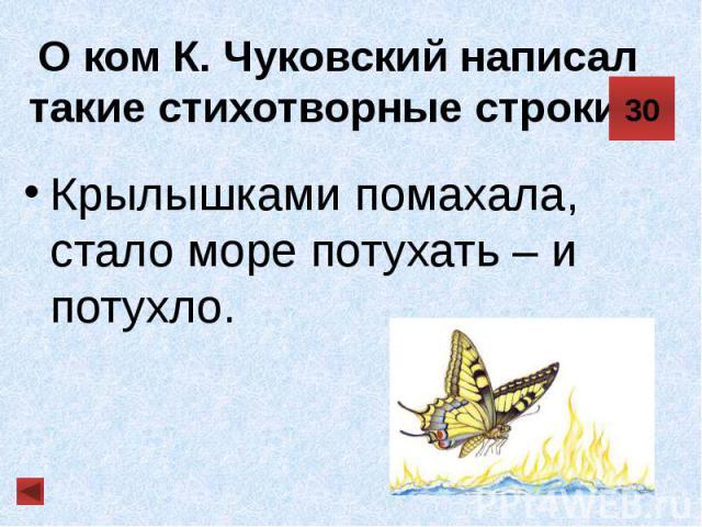 О ком К. Чуковский написал такие стихотворные строки? Крылышками помахала, стало море потухать – и потухло.