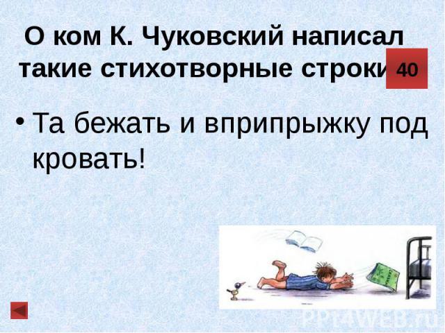 О ком К. Чуковский написал такие стихотворные строки? Та бежать и вприпрыжку под кровать!