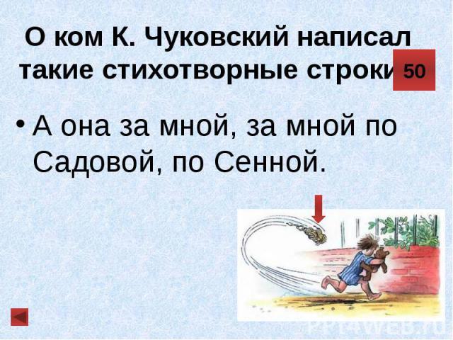 О ком К. Чуковский написал такие стихотворные строки? А она за мной, за мной по Садовой, по Сенной.