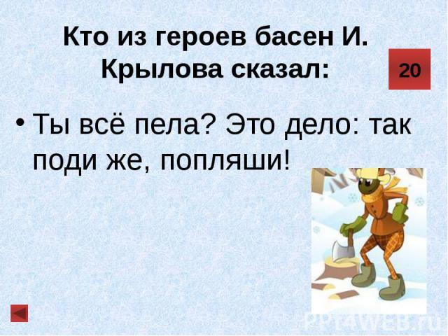 Кто из героев басен И. Крылова сказал: Ты всё пела? Это дело: так поди же, попляши!