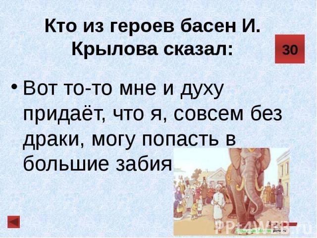 Кто из героев басен И. Крылова сказал: Вот то-то мне и духу придаёт, что я, совсем без драки, могу попасть в большие забияки.