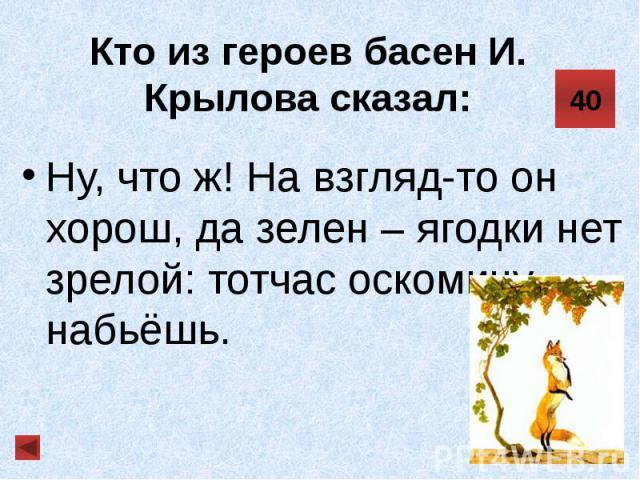 Кто из героев басен И. Крылова сказал: Ну, что ж! На взгляд-то он хорош, да зелен – ягодки нет зрелой: тотчас оскомину набьёшь.