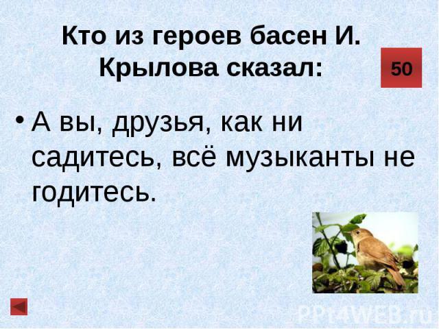 Кто из героев басен И. Крылова сказал: А вы, друзья, как ни садитесь, всё музыканты не годитесь.