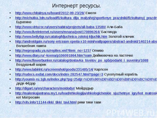 Интернерт ресурсы. http://www.chitalnya.ru/board/2012-09-23/28/ Емеля http://michutka.3dn.ru/load/fizkultura_dlja_malyshej/sportivnye_prazdniki/fizkulturnyj_prazdnik_prikljuchenie_buratino_dlja_detej_6_7_let/9-1-0-28 Буратино http://www.virtuzor.ru/…