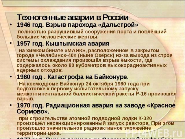 Техногенные аварии в России 1946 год. Взрыв парохода «Дальстрой» полностью разрушивший сооружения порта и повлёкший большие человеческие жертвы. 1957 год. Кыштымская авария на химкомбинате «МАЯК», расположенном в закрытом городе «Челябинск-40» (ныне…
