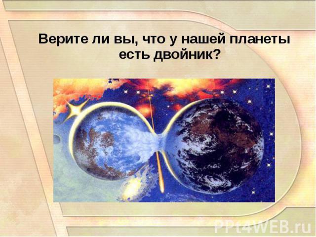 Верите ли вы, что у нашей планеты есть двойник? Верите ли вы, что у нашей планеты есть двойник?