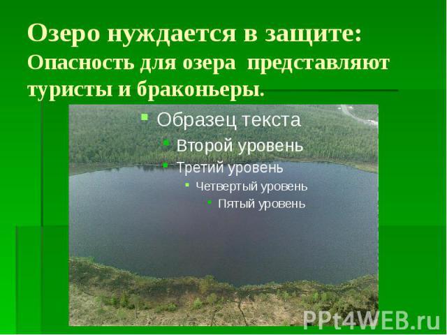 Озеро нуждается в защите: Опасность для озера представляют туристы и браконьеры.