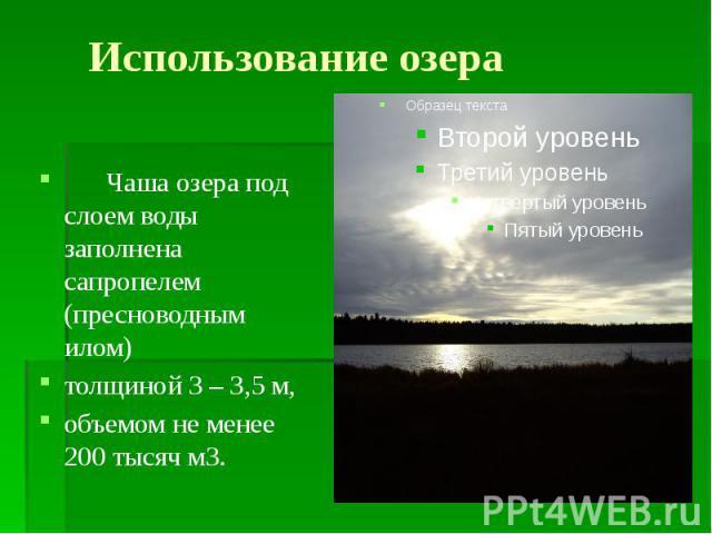 Использование озера Чаша озера под слоем воды заполнена сапропелем (пресноводным илом) толщиной 3 – 3,5 м, объемом не менее 200 тысяч м3.