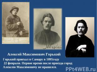 Горький приехал в Самару в 1895году 22 февраля. Первое время после приезда город