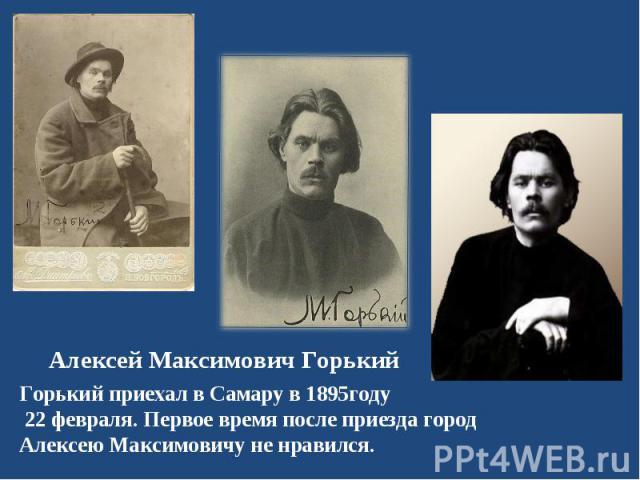 Горький приехал в Самару в 1895году 22 февраля. Первое время после приезда город Алексею Максимовичу не нравился. Горький приехал в Самару в 1895году 22 февраля. Первое время после приезда город Алексею Максимовичу не нравился.
