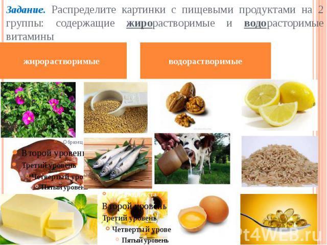 Задание. Распределите картинки с пищевыми продуктами на 2 группы: содержащие жирорастворимые и водорасторимые витамины водорастворимые